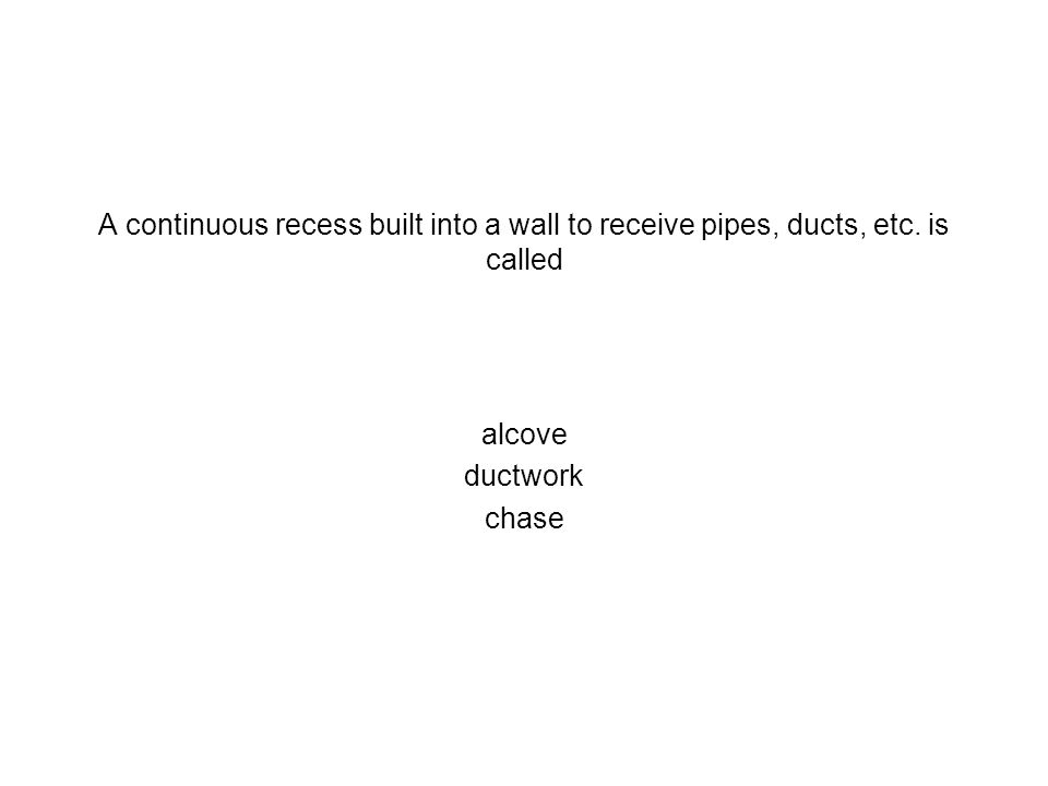 A continuous recess built into a wall to receive pipes, ducts, etc