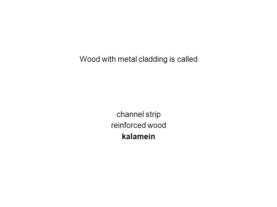 Wood with metal cladding is called