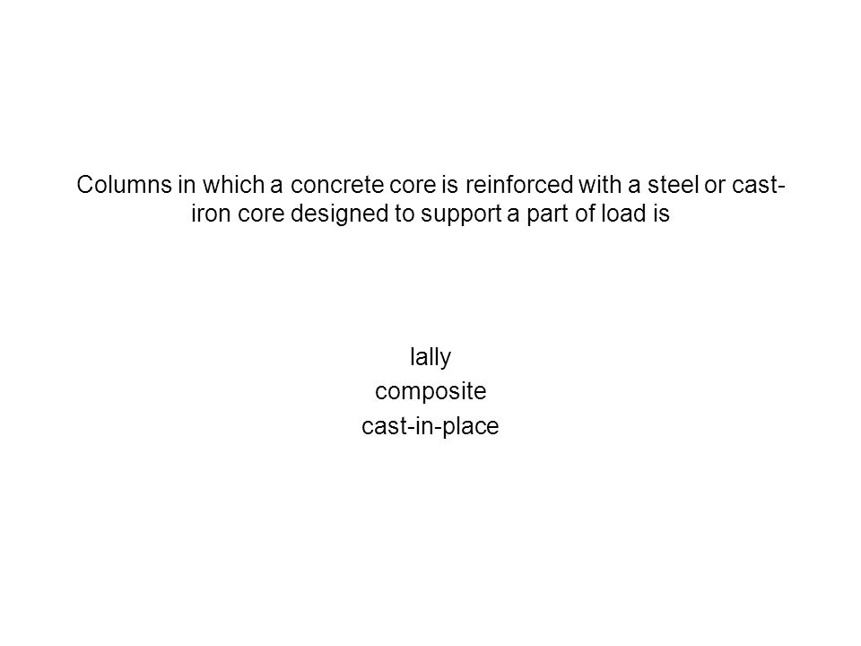 Columns in which a concrete core is reinforced with a steel or cast-iron core designed to support a part of load is