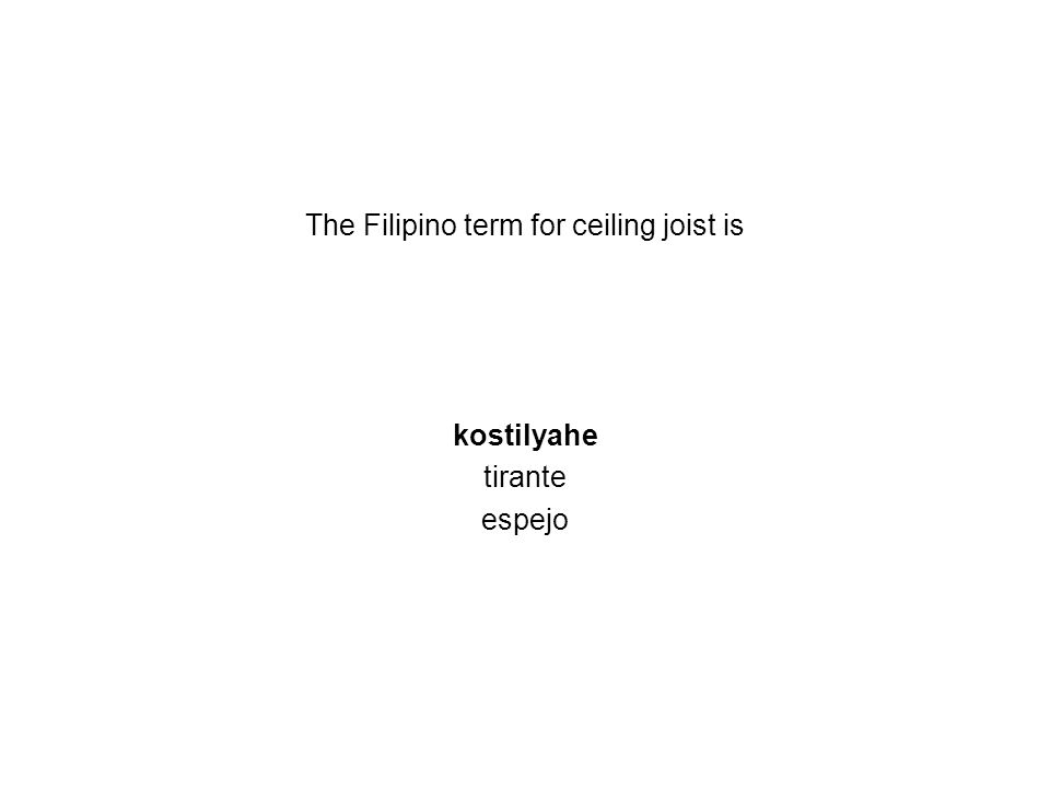 The Filipino term for ceiling joist is