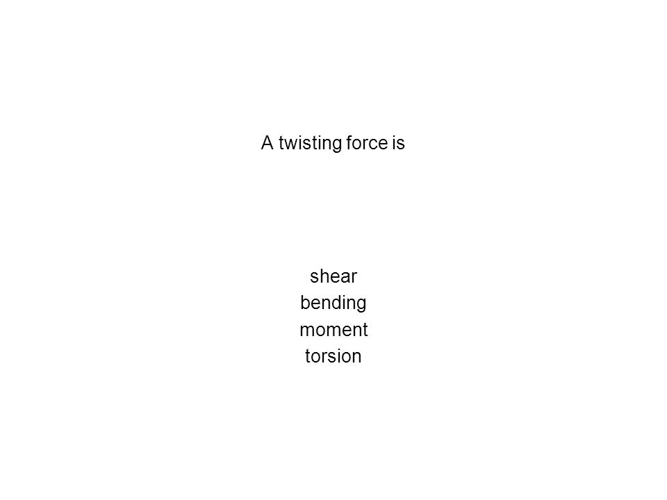 A twisting force is shear bending moment torsion