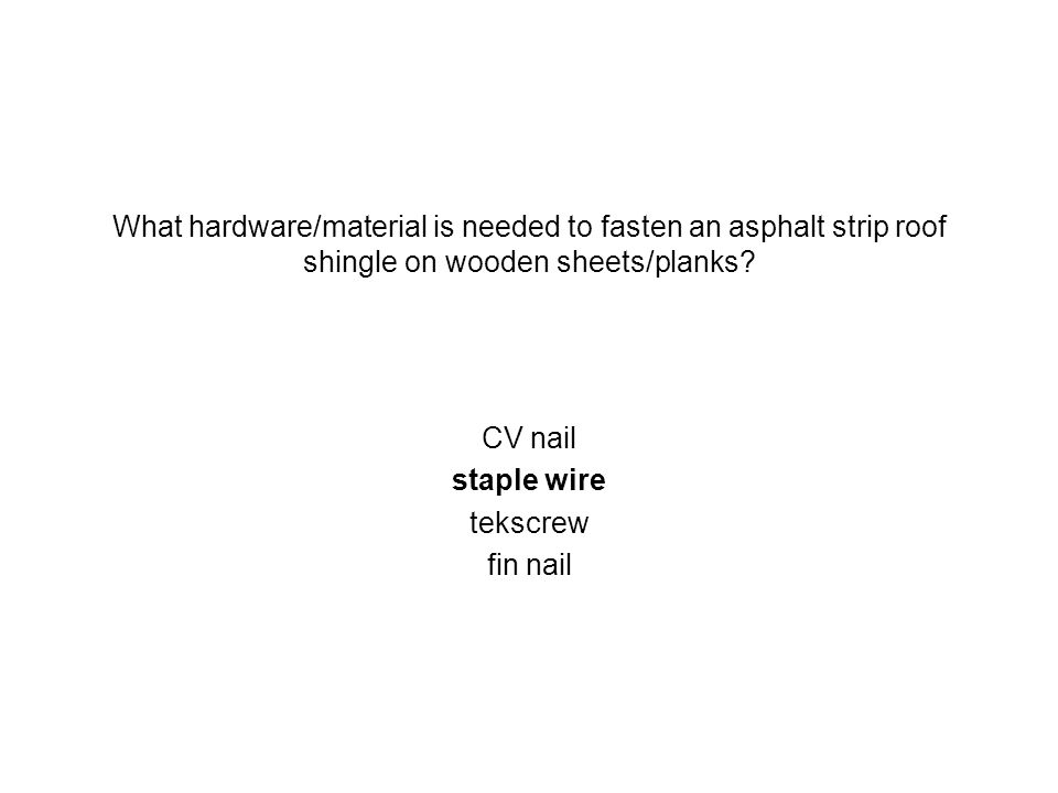 What hardware/material is needed to fasten an asphalt strip roof shingle on wooden sheets/planks