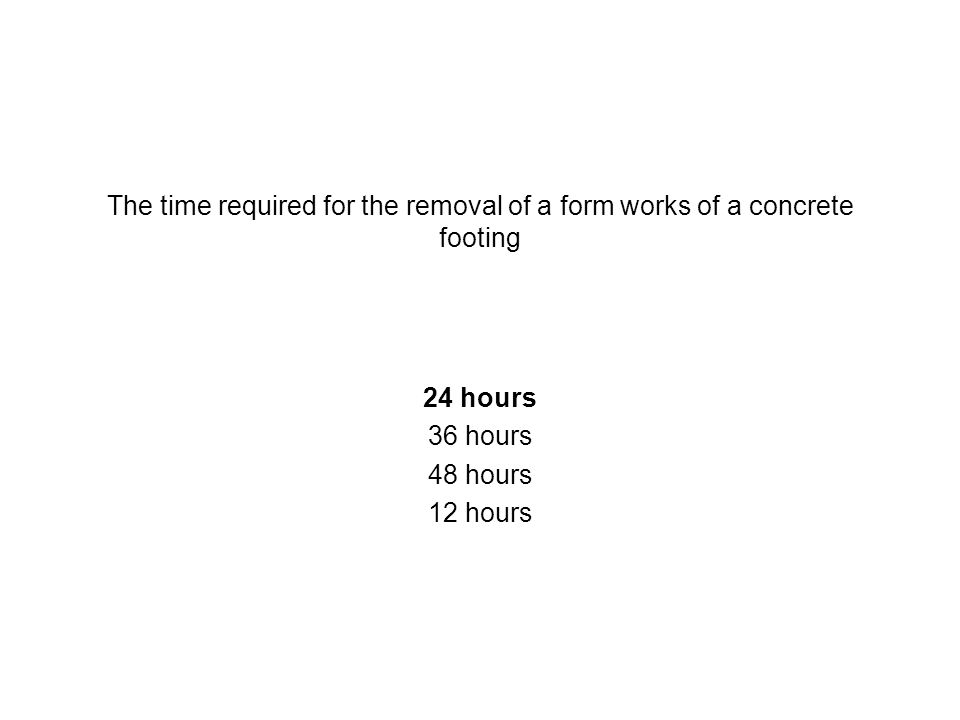 The time required for the removal of a form works of a concrete footing
