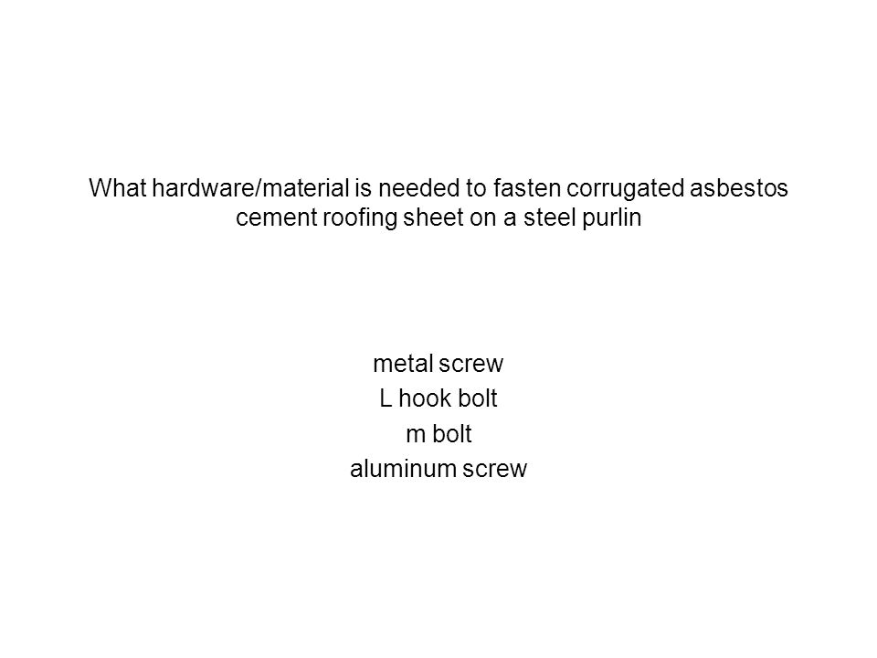 What hardware/material is needed to fasten corrugated asbestos cement roofing sheet on a steel purlin
