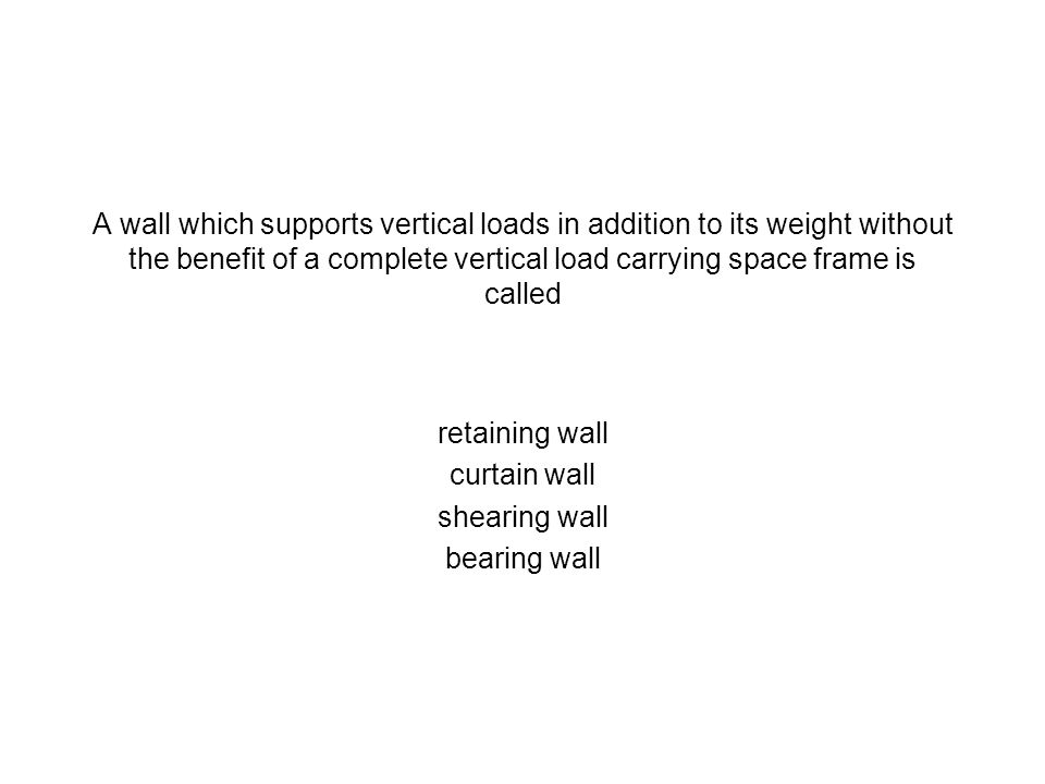 A wall which supports vertical loads in addition to its weight without the benefit of a complete vertical load carrying space frame is called
