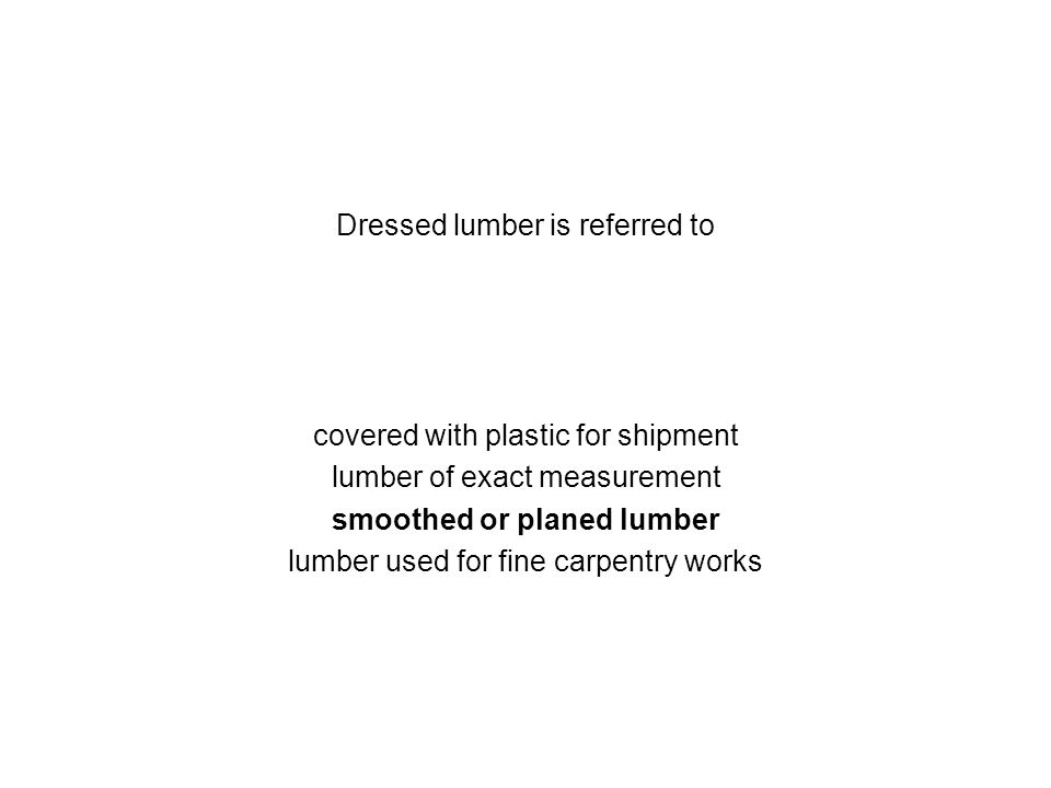 Dressed lumber is referred to