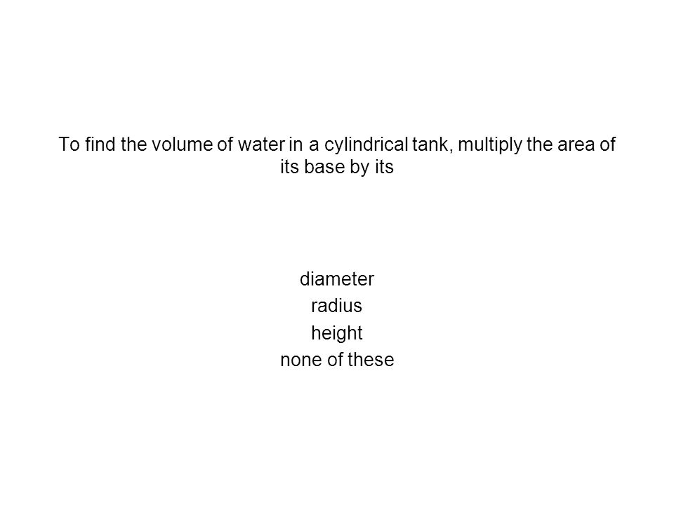 To find the volume of water in a cylindrical tank, multiply the area of its base by its