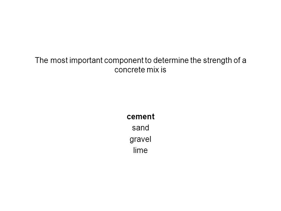 The most important component to determine the strength of a concrete mix is