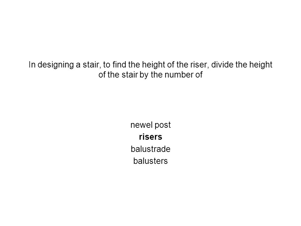In designing a stair, to find the height of the riser, divide the height of the stair by the number of