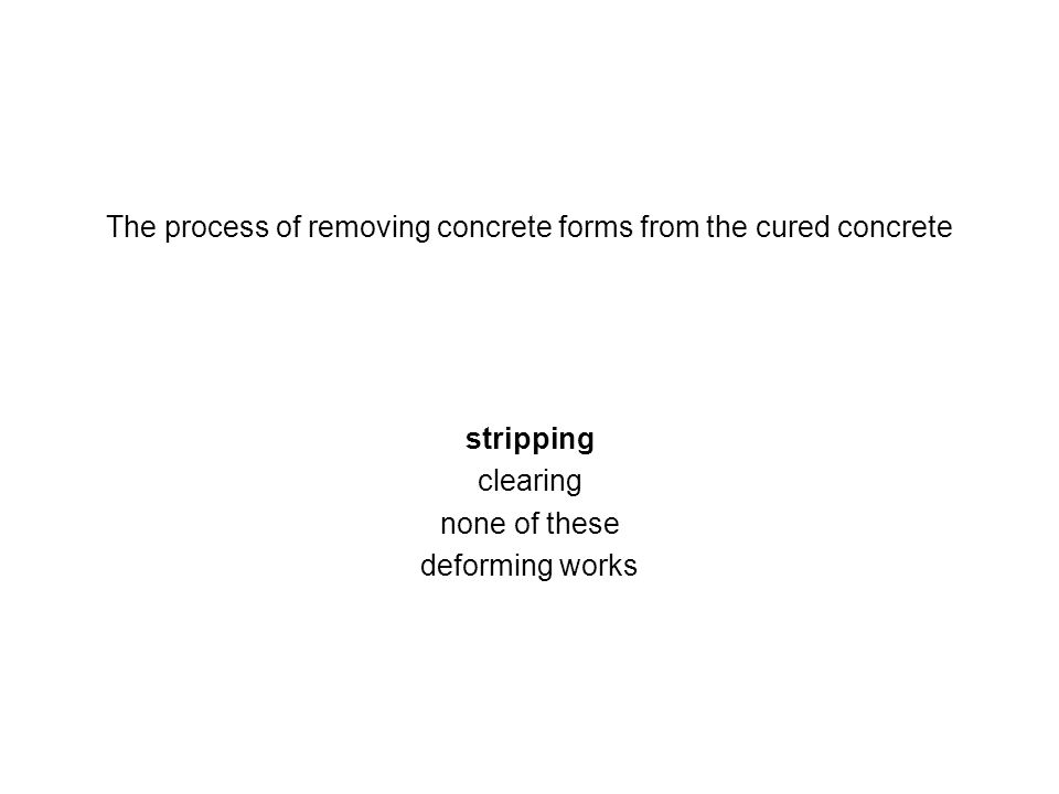 The process of removing concrete forms from the cured concrete