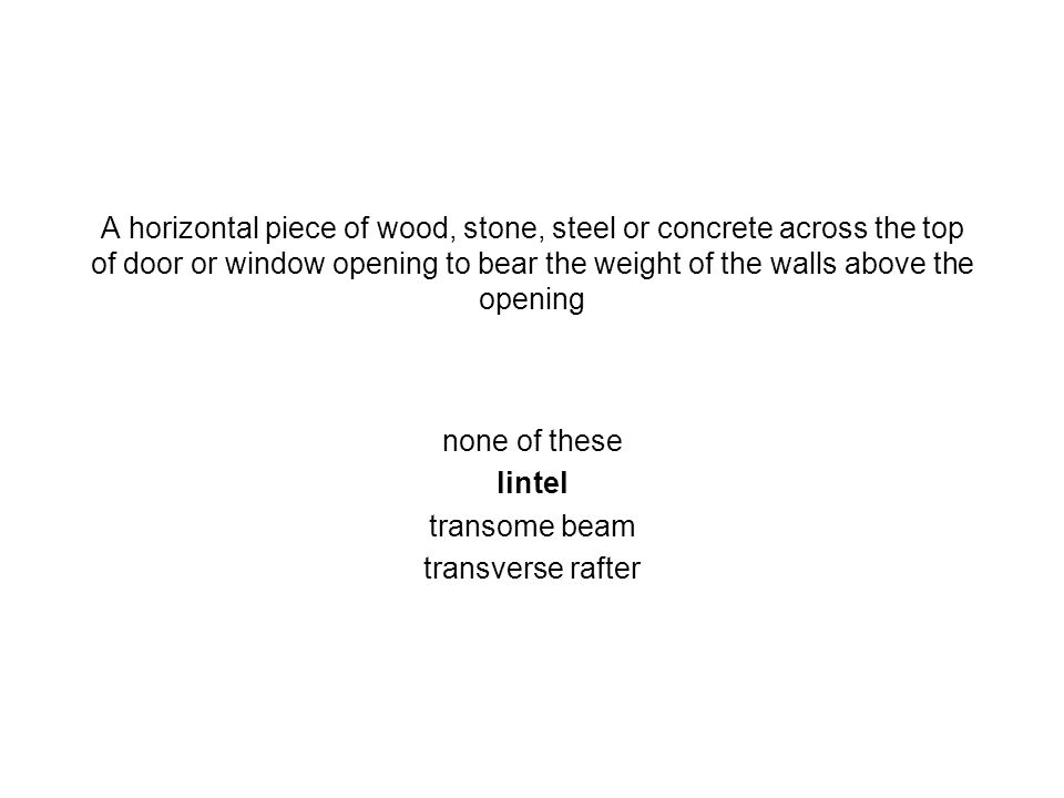 A horizontal piece of wood, stone, steel or concrete across the top of door or window opening to bear the weight of the walls above the opening