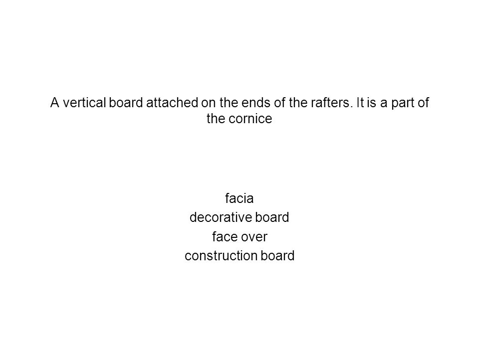 A vertical board attached on the ends of the rafters