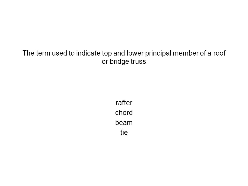 The term used to indicate top and lower principal member of a roof or bridge truss