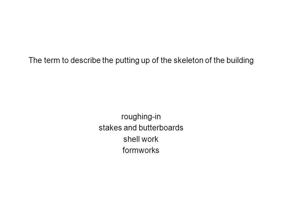 The term to describe the putting up of the skeleton of the building