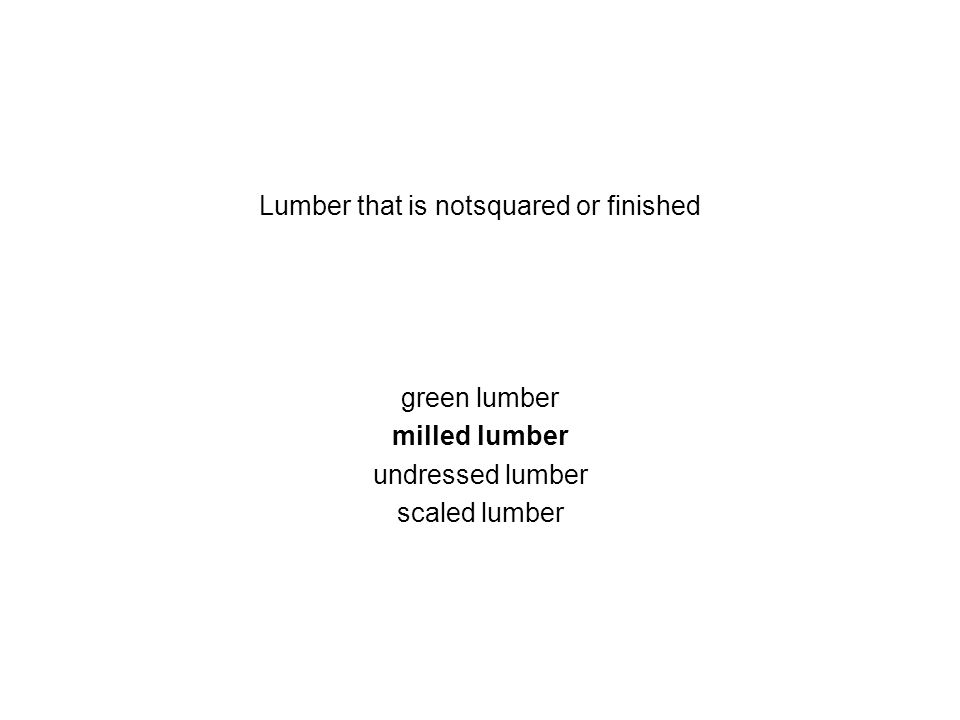 Lumber that is notsquared or finished