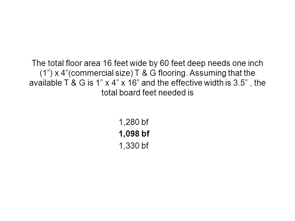 The total floor area 16 feet wide by 60 feet deep needs one inch (1 ) x 4 (commercial size) T & G flooring. Assuming that the available T & G is 1 x 4 x 16 and the effective width is 3.5 , the total board feet needed is