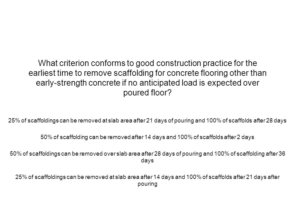 What criterion conforms to good construction practice for the earliest time to remove scaffolding for concrete flooring other than early-strength concrete if no anticipated load is expected over poured floor