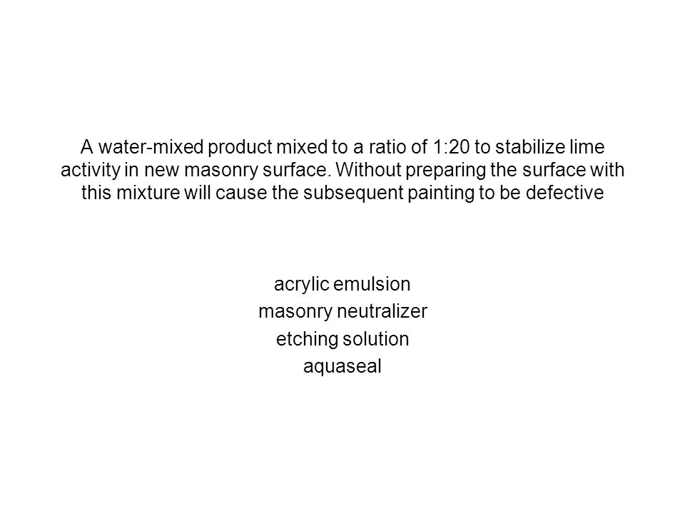 A water-mixed product mixed to a ratio of 1:20 to stabilize lime activity in new masonry surface. Without preparing the surface with this mixture will cause the subsequent painting to be defective