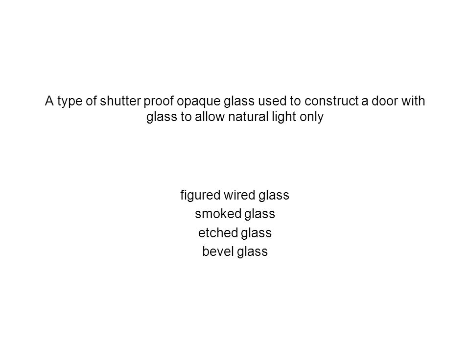 A type of shutter proof opaque glass used to construct a door with glass to allow natural light only