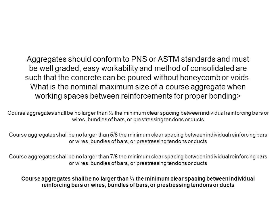 Aggregates should conform to PNS or ASTM standards and must be well graded, easy workability and method of consolidated are such that the concrete can be poured without honeycomb or voids. What is the nominal maximum size of a course aggregate when working spaces between reinforcements for proper bonding>