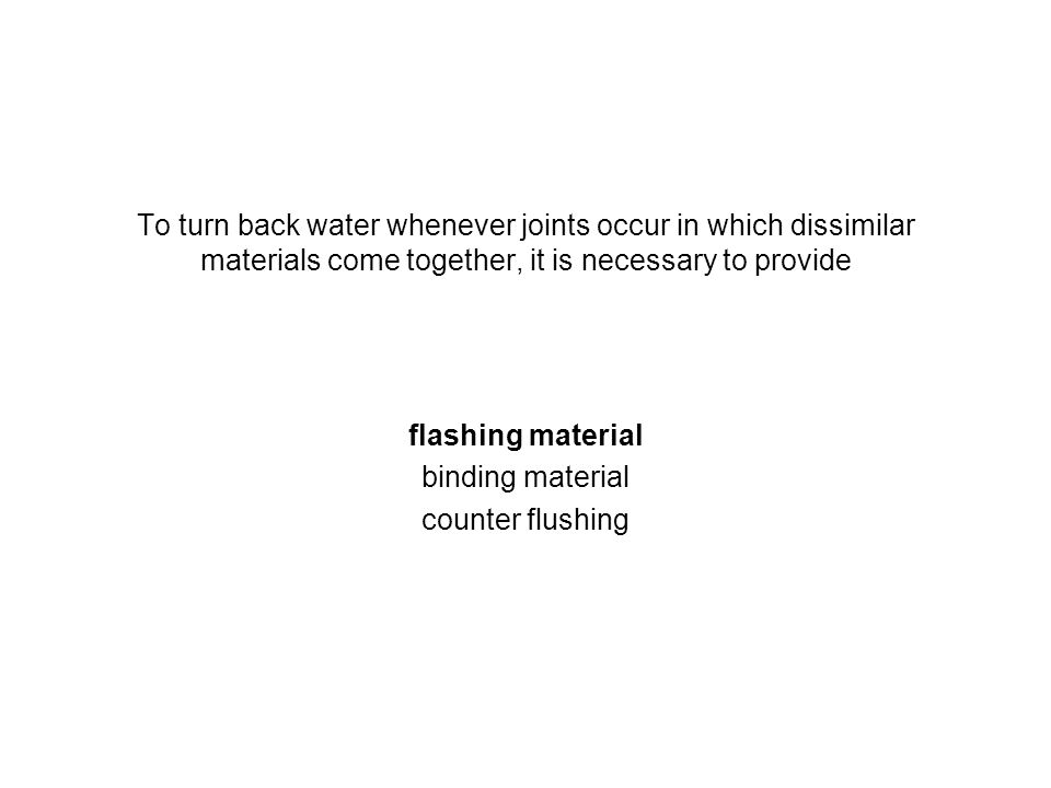 To turn back water whenever joints occur in which dissimilar materials come together, it is necessary to provide