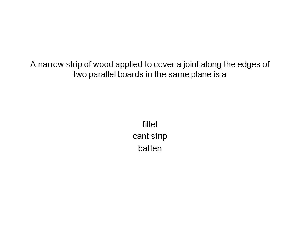 A narrow strip of wood applied to cover a joint along the edges of two parallel boards in the same plane is a