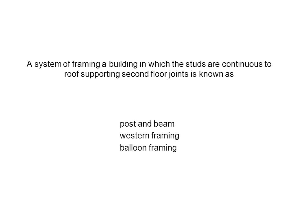 A system of framing a building in which the studs are continuous to roof supporting second floor joints is known as
