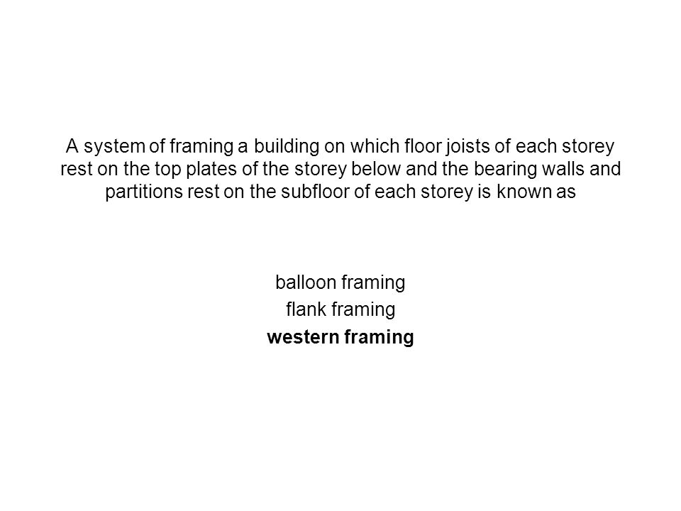 A system of framing a building on which floor joists of each storey rest on the top plates of the storey below and the bearing walls and partitions rest on the subfloor of each storey is known as