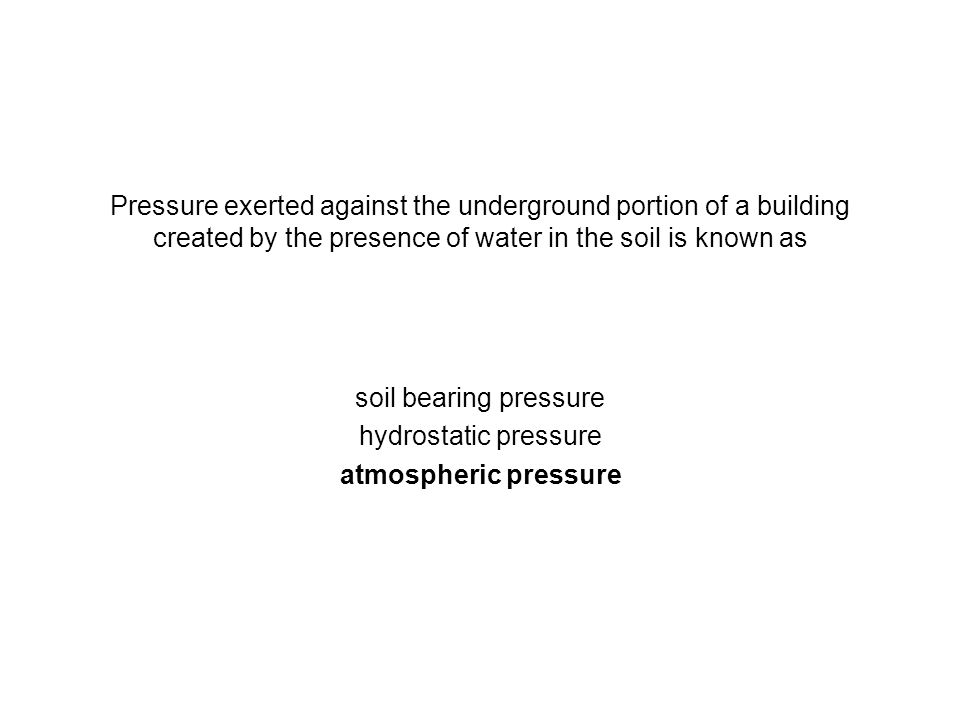 Pressure exerted against the underground portion of a building created by the presence of water in the soil is known as