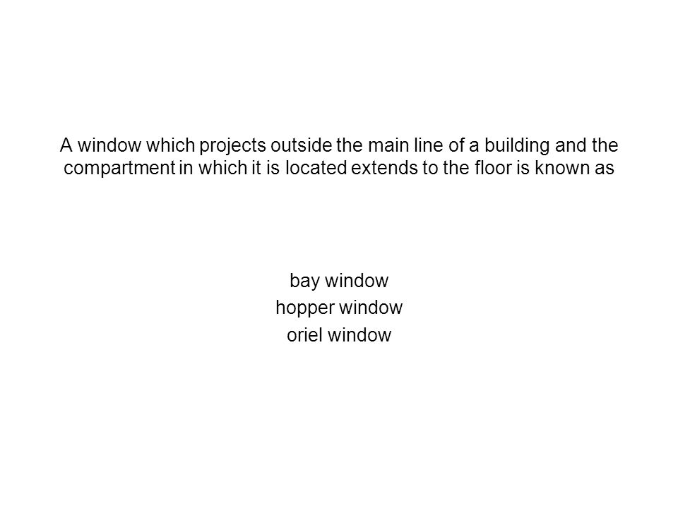 A window which projects outside the main line of a building and the compartment in which it is located extends to the floor is known as