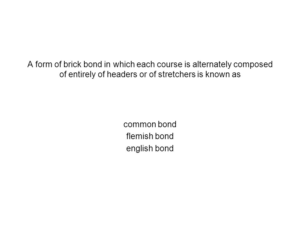 A form of brick bond in which each course is alternately composed of entirely of headers or of stretchers is known as