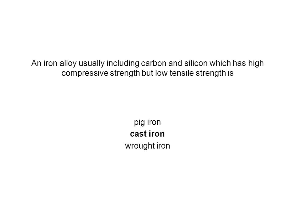 An iron alloy usually including carbon and silicon which has high compressive strength but low tensile strength is