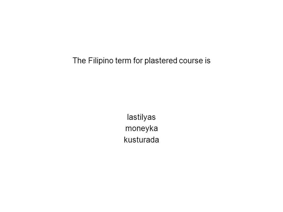 The Filipino term for plastered course is