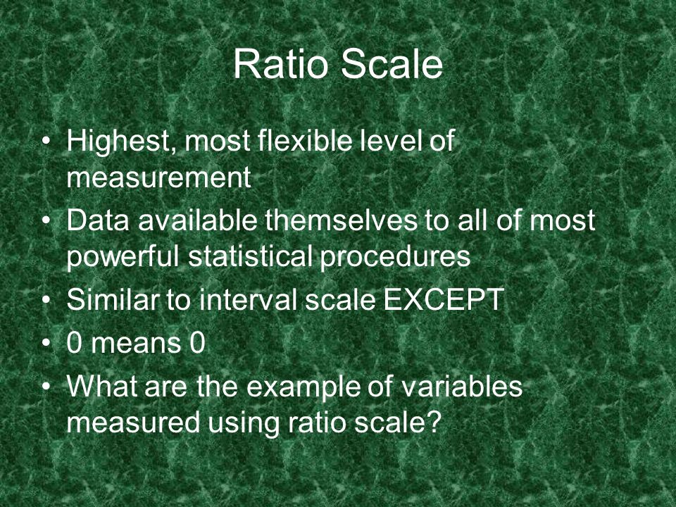 Ratio Scale Highest, most flexible level of measurement