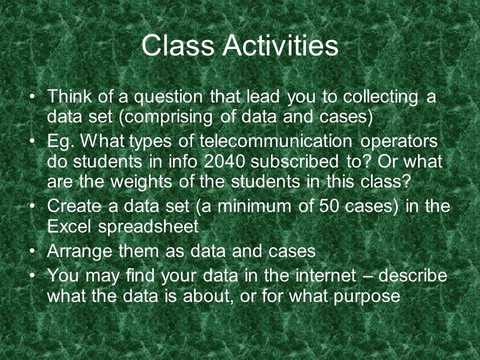 Class Activities Think of a question that lead you to collecting a data set (comprising of data and cases)