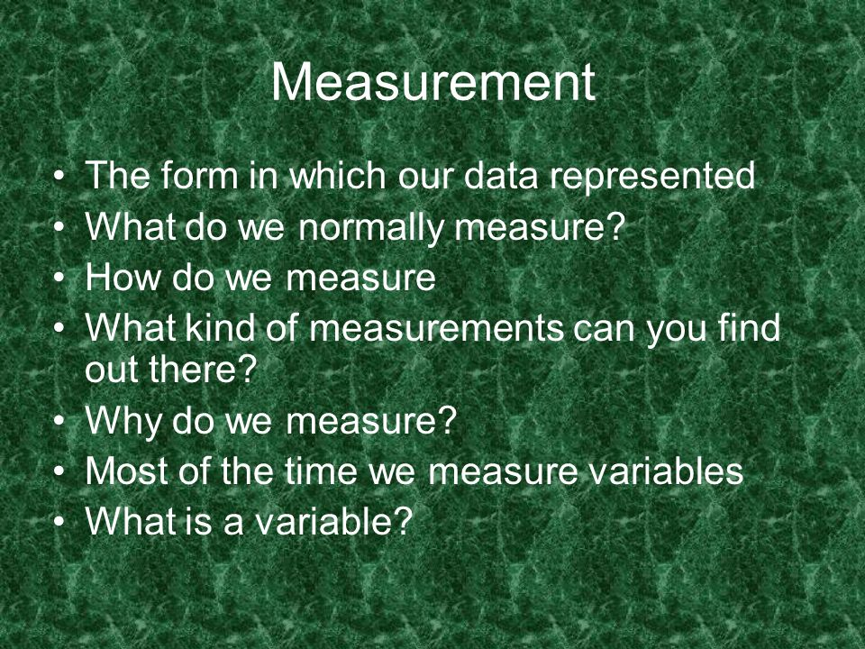 Measurement The form in which our data represented