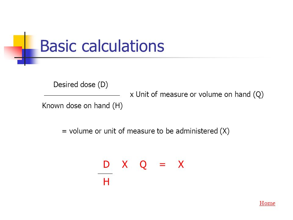 Basic calculations D X Q = X H Desired dose (D) Known dose on hand (H)
