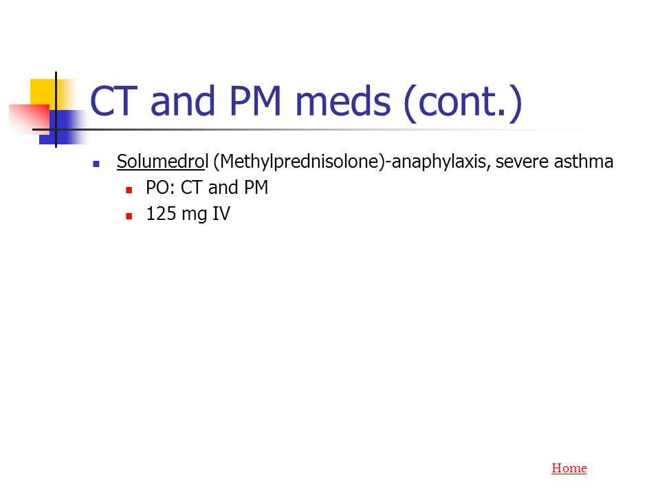 CT and PM meds (cont.) Solumedrol (Methylprednisolone)-anaphylaxis, severe asthma. PO: CT and PM. 125 mg IV.