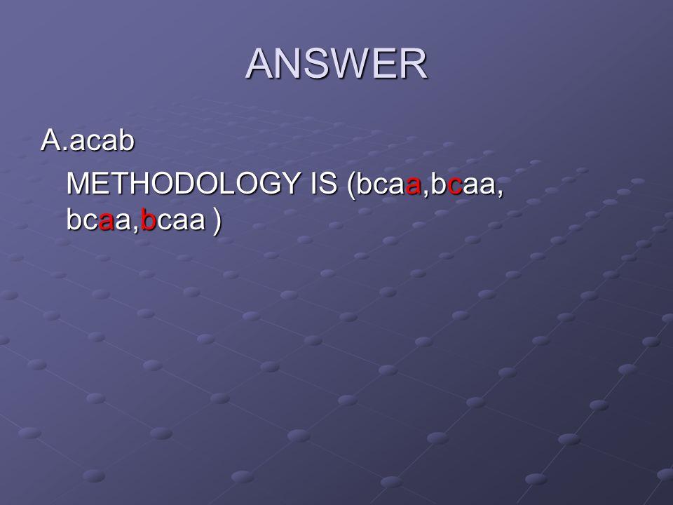 ANSWER A.acab METHODOLOGY IS (bcaa,bcaa, bcaa,bcaa )
