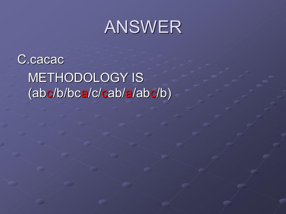 ANSWER C.cacac METHODOLOGY IS (abc/b/bca/c/cab/a/abc/b)