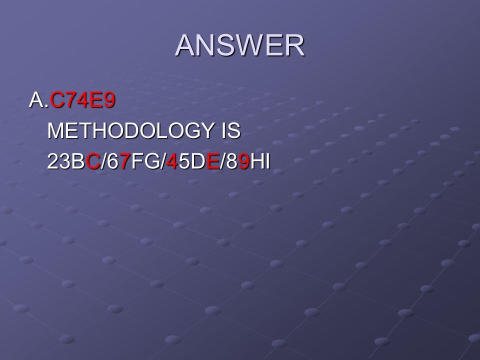 ANSWER A.C74E9 METHODOLOGY IS 23BC/67FG/45DE/89HI
