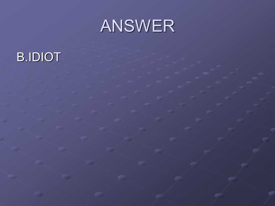ANSWER B.IDIOT