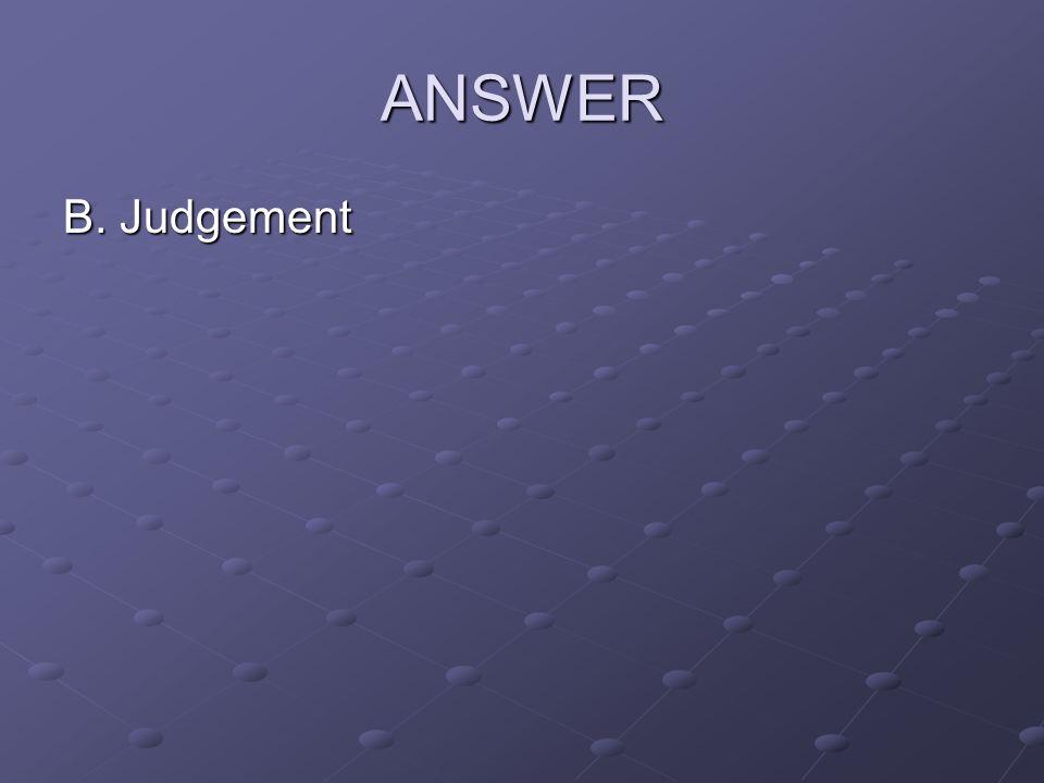 ANSWER B. Judgement