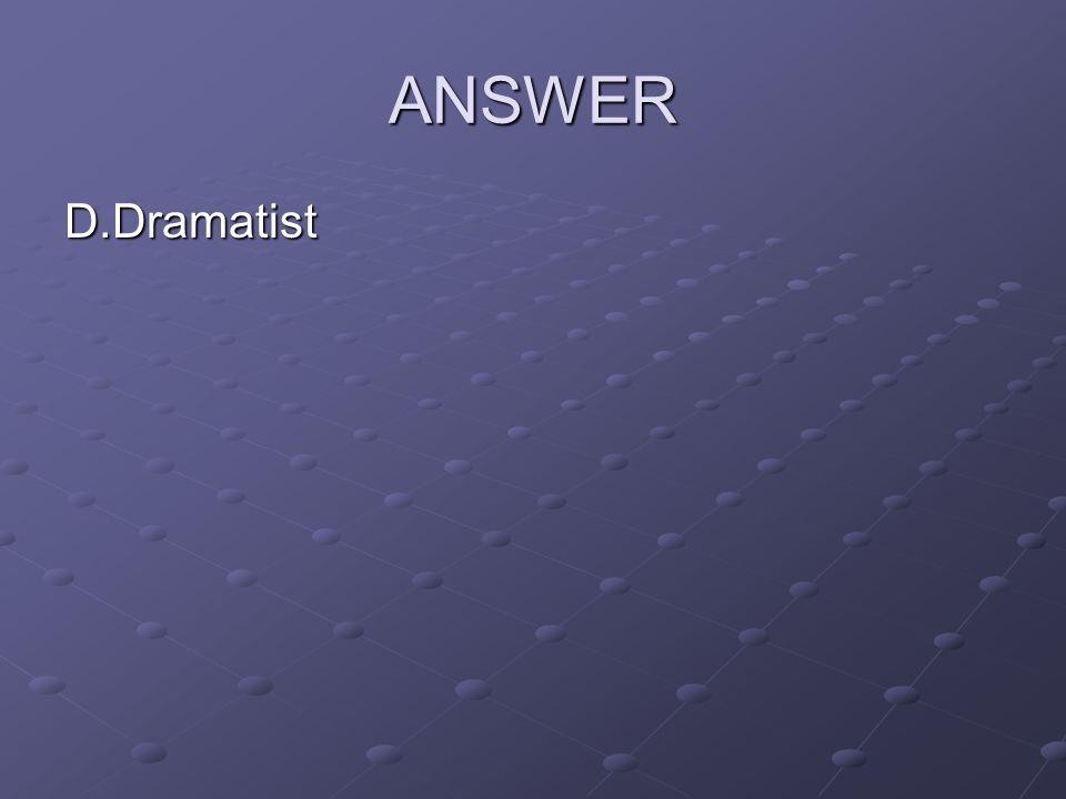 ANSWER D.Dramatist