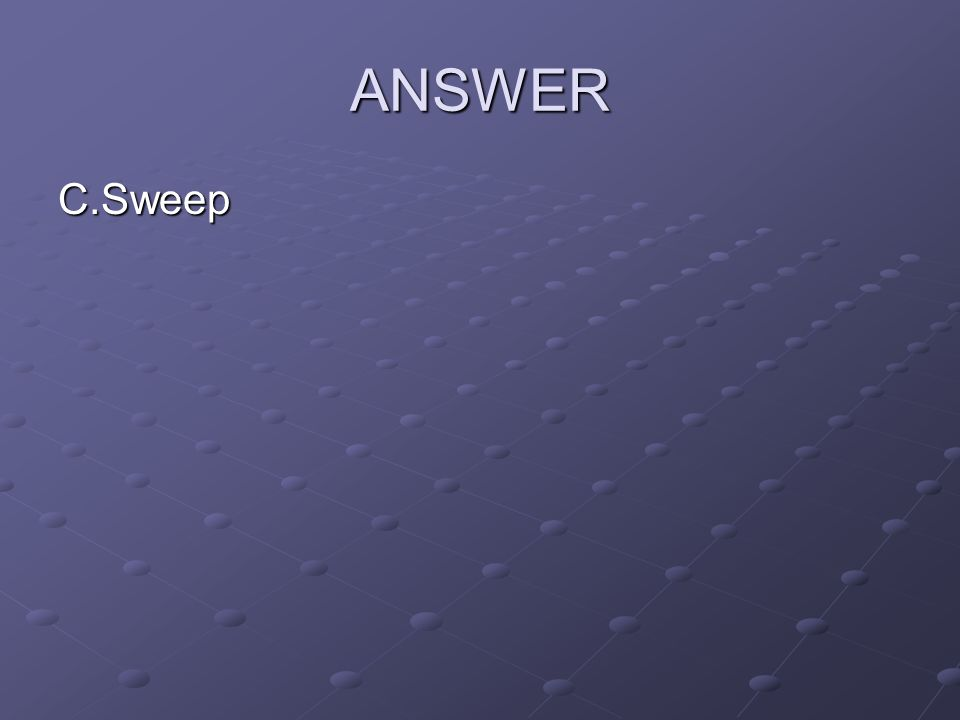 ANSWER C.Sweep