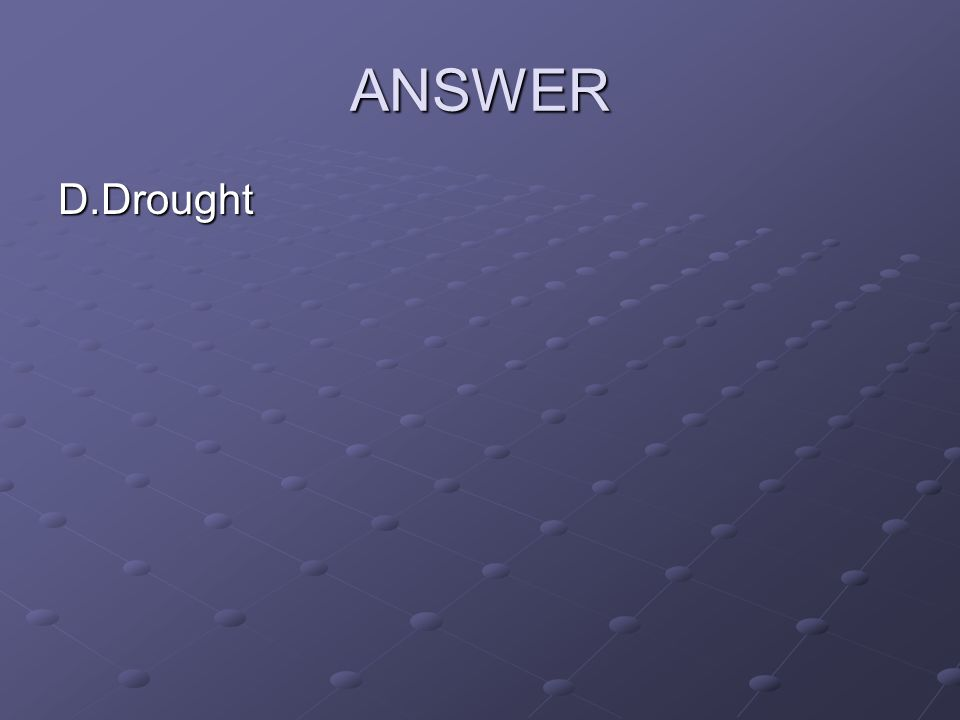ANSWER D.Drought
