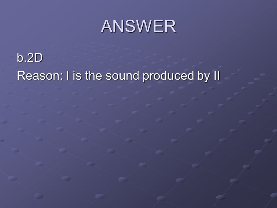 ANSWER b.2D Reason: I is the sound produced by II