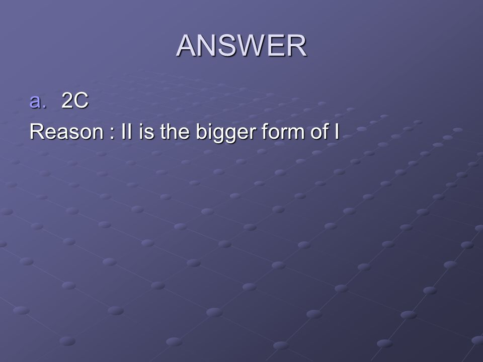 ANSWER 2C Reason : II is the bigger form of I