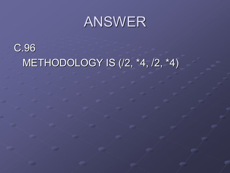ANSWER C.96 METHODOLOGY IS (/2, *4, /2, *4)