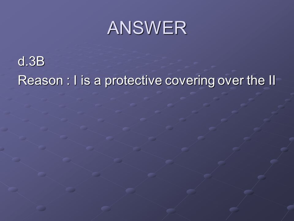 ANSWER d.3B Reason : I is a protective covering over the II